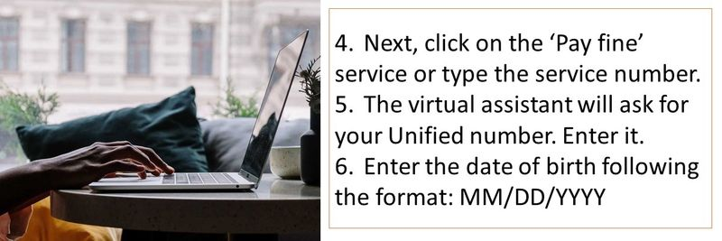 4.Next, click on the 'Pay fine' service or type the service number. 5.The virtual assistant will ask for your Unified number. Enter it. 6.Enter the date of birth following the format: MM/DD/YYYY