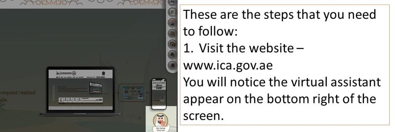 These are the steps that you need to follow: 1.Visit the website – www.ica.gov.ae You will notice the virtual assistant appear on the bottom right of the screen.