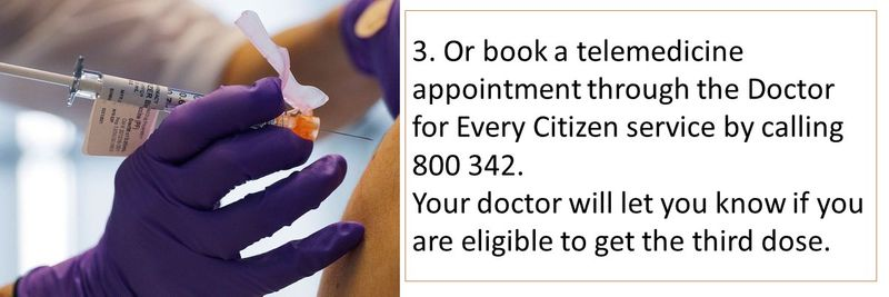 3. Or book a telemedicine appointment through the Doctor for Every Citizen service by calling 800 342. Your doctor will let you know if you are eligible to get the third dose.