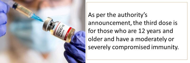 As per the authority's announcement, the third dose is for those who are 12 years and older and have a moderately or severely compromised immunity.