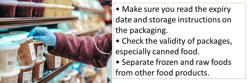 • Make sure you read the expiry date and storage instructions on the packaging. • Check the validity of packages, especially canned food. • Separate frozen and raw foods from other food products.