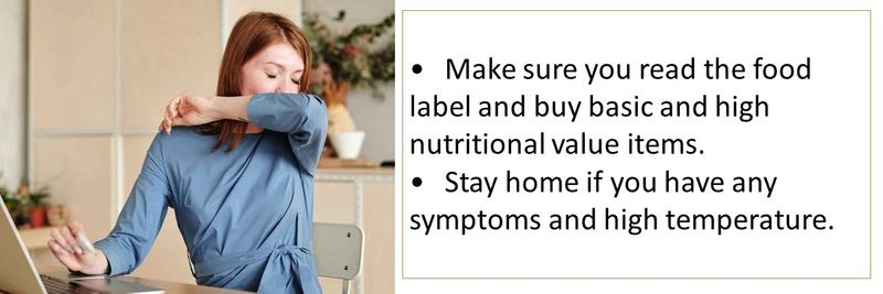 •Make sure you read the food label and buy basic and high nutritional value items. •Stay home if you have any symptoms and high temperature.