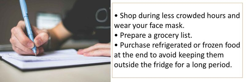 • Shop during less crowded hours and wear your face mask. • Prepare a grocery list. • Purchase refrigerated or frozen food at the end to avoid keeping them outside the fridge for a long period.