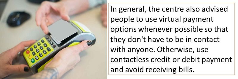 In general, the centre also advised people to use virtual payment options whenever possible so that they don't have to be in contact with anyone. Otherwise, use contactless credit or debit payment and avoid receiving bills.