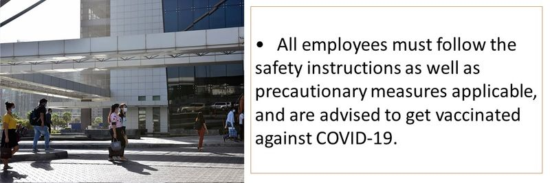 •All employees must follow the safety instructions as well as precautionary measures applicable, and are advised to get vaccinated against COVID-19.
