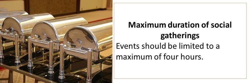 Maximum duration of social gatherings Events should be limited to a maximum of four hours.