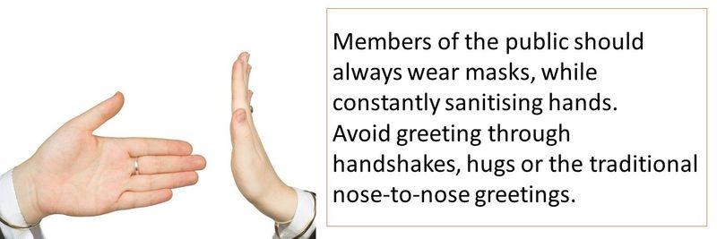Members of the public should always wear masks, while constantly sanitising hands. Avoid greeting through handshakes, hugs or the traditional nose-to-nose greetings.