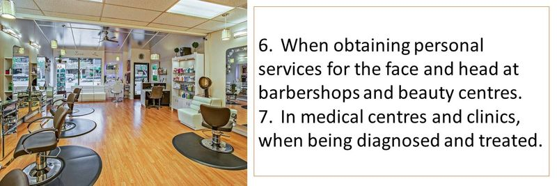 6.When obtaining personal services for the face and head at barbershops and beauty centres. 7.In medical centres and clinics, when being diagnosed and treated.